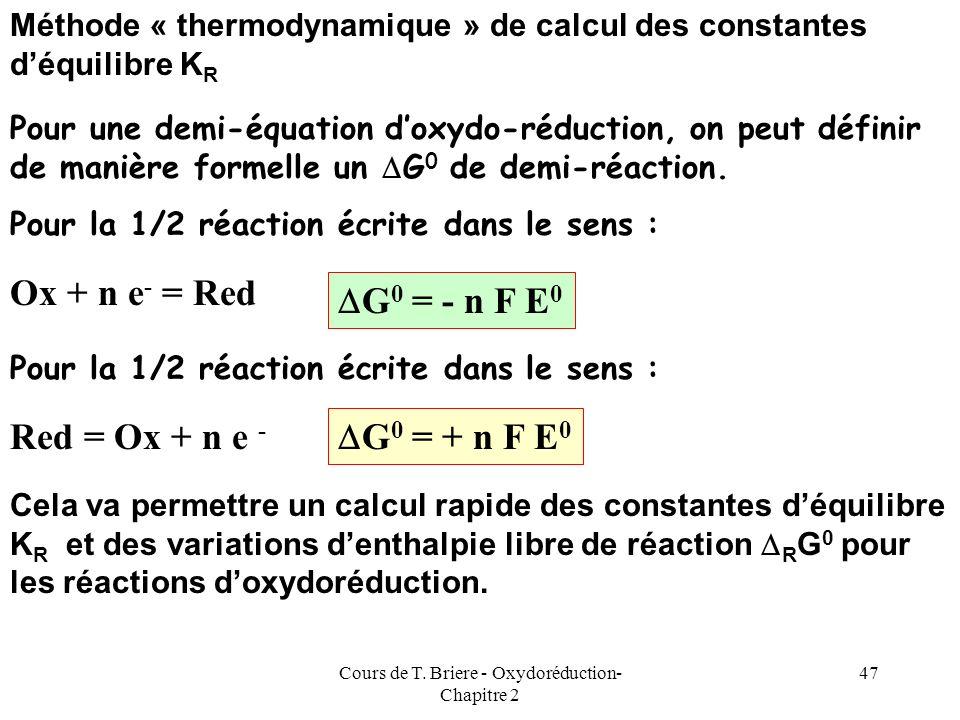 Cours de T. Briere - Oxydoréduction- Chapitre 2 46 Application numérique MnO 4 - + 8 H + + 5 e - = Mn 2+ + 4 H 2 O 1/2 réaction 1 Fe 2+ = Fe 3+ + e -