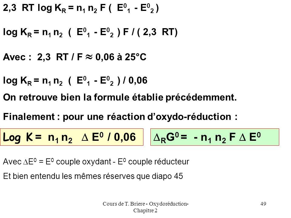 Cours de T. Briere - Oxydoréduction- Chapitre 2 48 { Ox 1 + n 1 e - = Red 1 } * n 2 { Red 2 = Ox 2 + n 2 e - } * n 1 G 0 1 = - n 1 F E 0 1 G 0 2 = + n