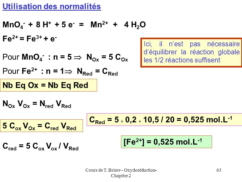 Cours de T. Briere - Oxydoréduction- Chapitre 2 62 MnO 4 - + 8 H + + 5 Fe 2+ = Mn 2+ + 4 H 2 O + 5 Fe 3+ 1 MnO 4 - 5 Fe 2+ C Ox ;V Ox MnO 4 - C Red ;V