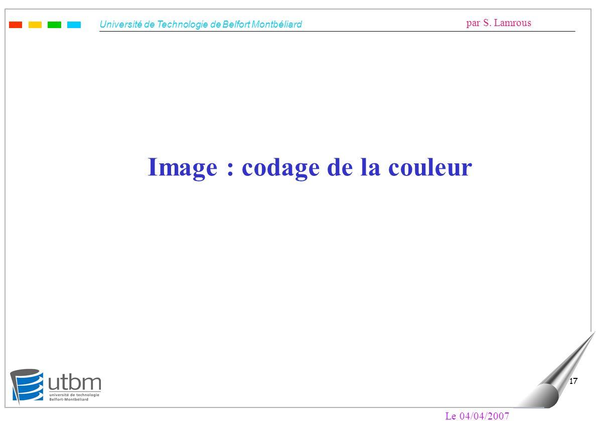 Université de Technologie de Belfort Montbéliard par S. Lamrous Le 04/04/2007 17 Image : codage de la couleur