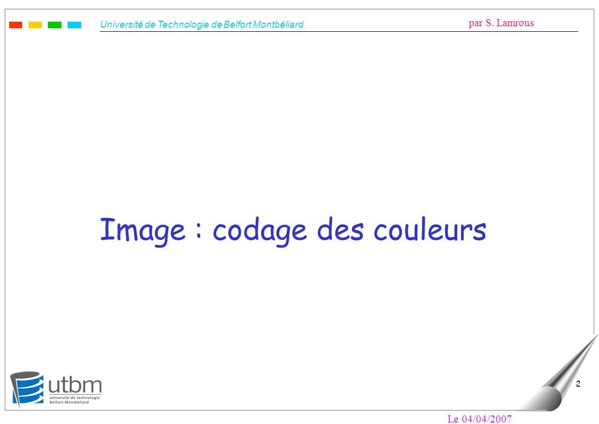 Université de Technologie de Belfort Montbéliard par S. Lamrous Le 04/04/2007 2 Image : codage des couleurs