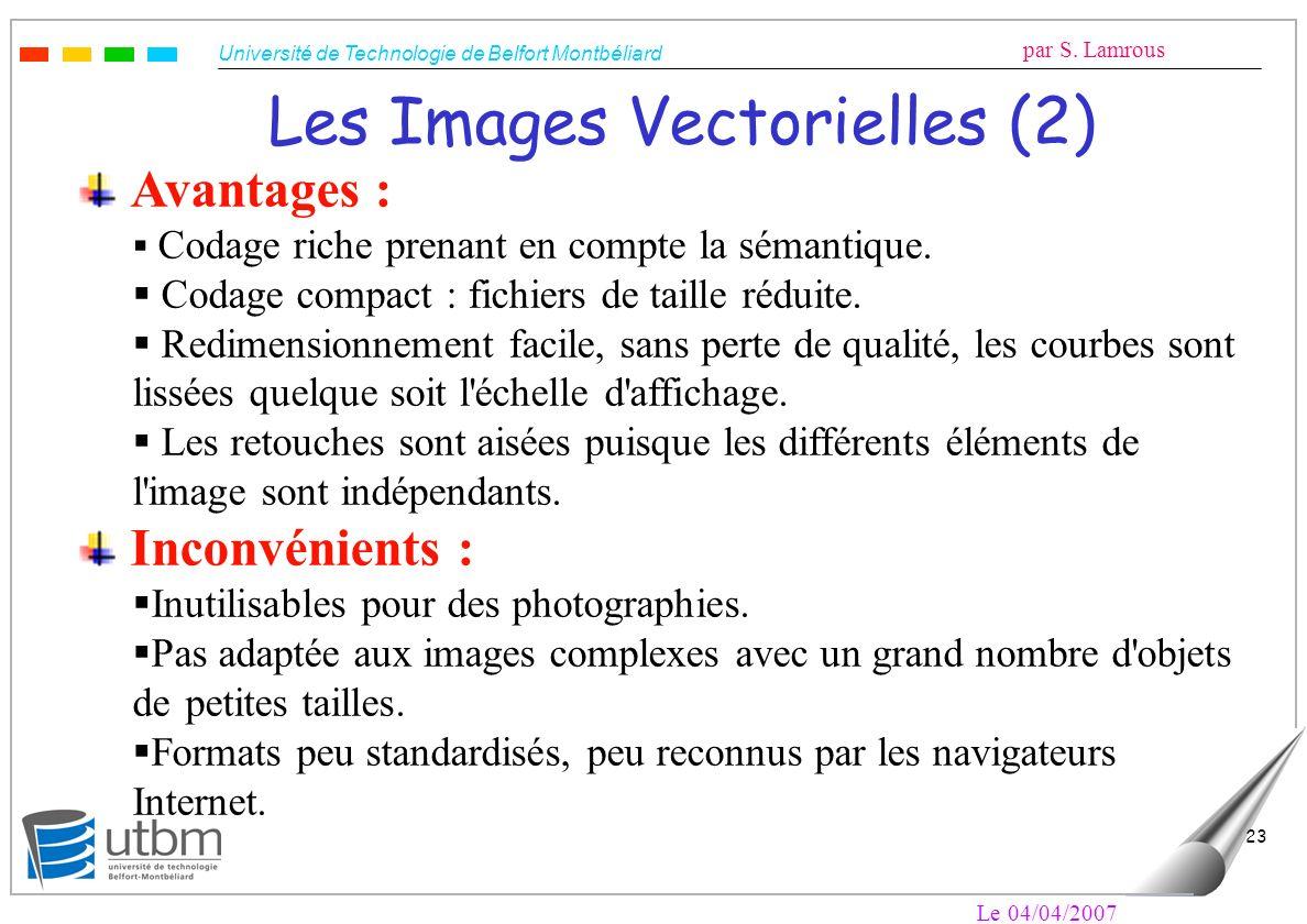 Université de Technologie de Belfort Montbéliard par S. Lamrous Le 04/04/2007 23 Les Images Vectorielles (2) Avantages : Codage riche prenant en compt