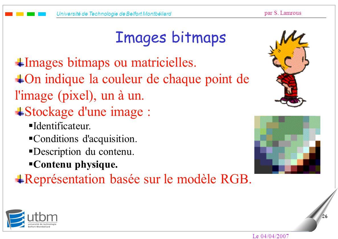 Université de Technologie de Belfort Montbéliard par S. Lamrous Le 04/04/2007 26 Images bitmaps Images bitmaps ou matricielles. On indique la couleur