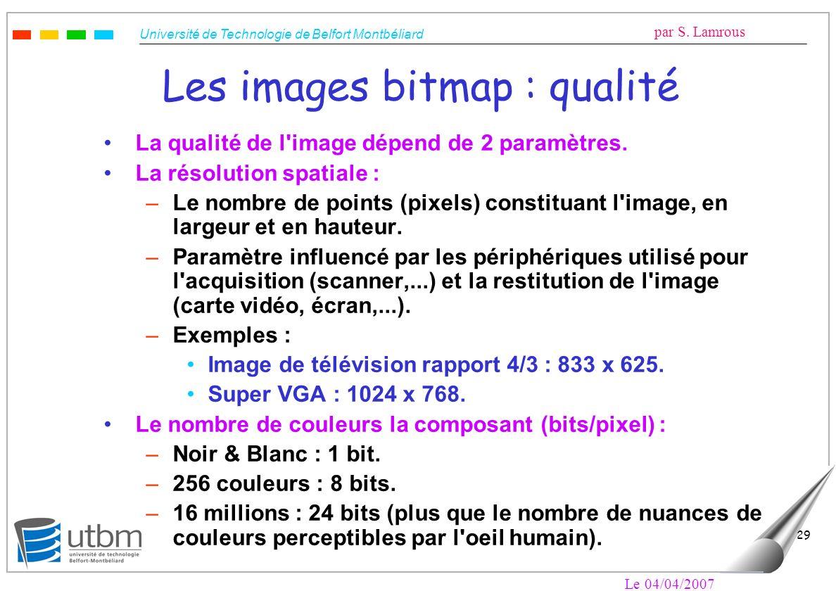 Université de Technologie de Belfort Montbéliard par S. Lamrous Le 04/04/2007 29 Les images bitmap : qualité La qualité de l'image dépend de 2 paramèt