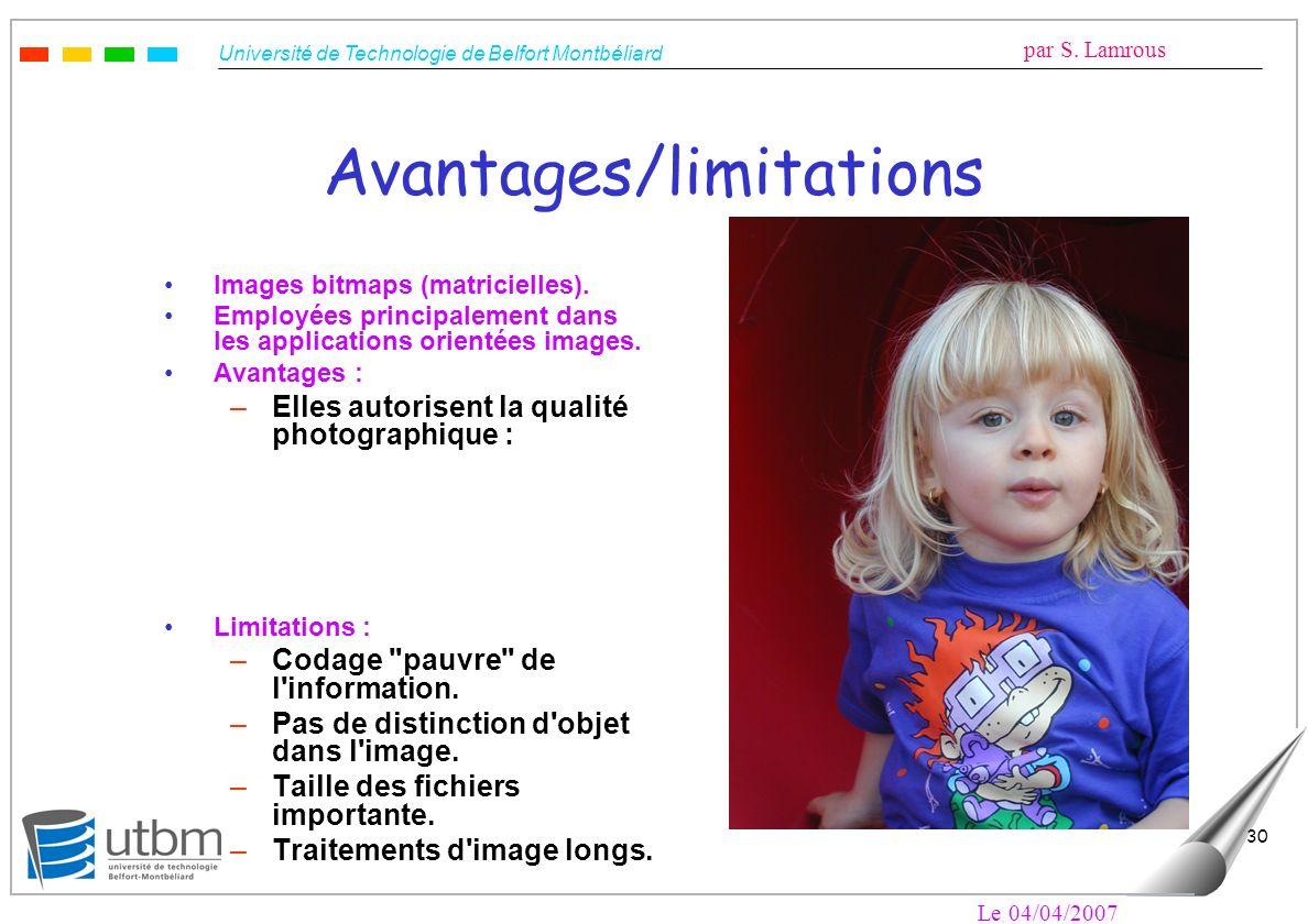 Université de Technologie de Belfort Montbéliard par S. Lamrous Le 04/04/2007 30 Avantages/limitations Images bitmaps (matricielles). Employées princi