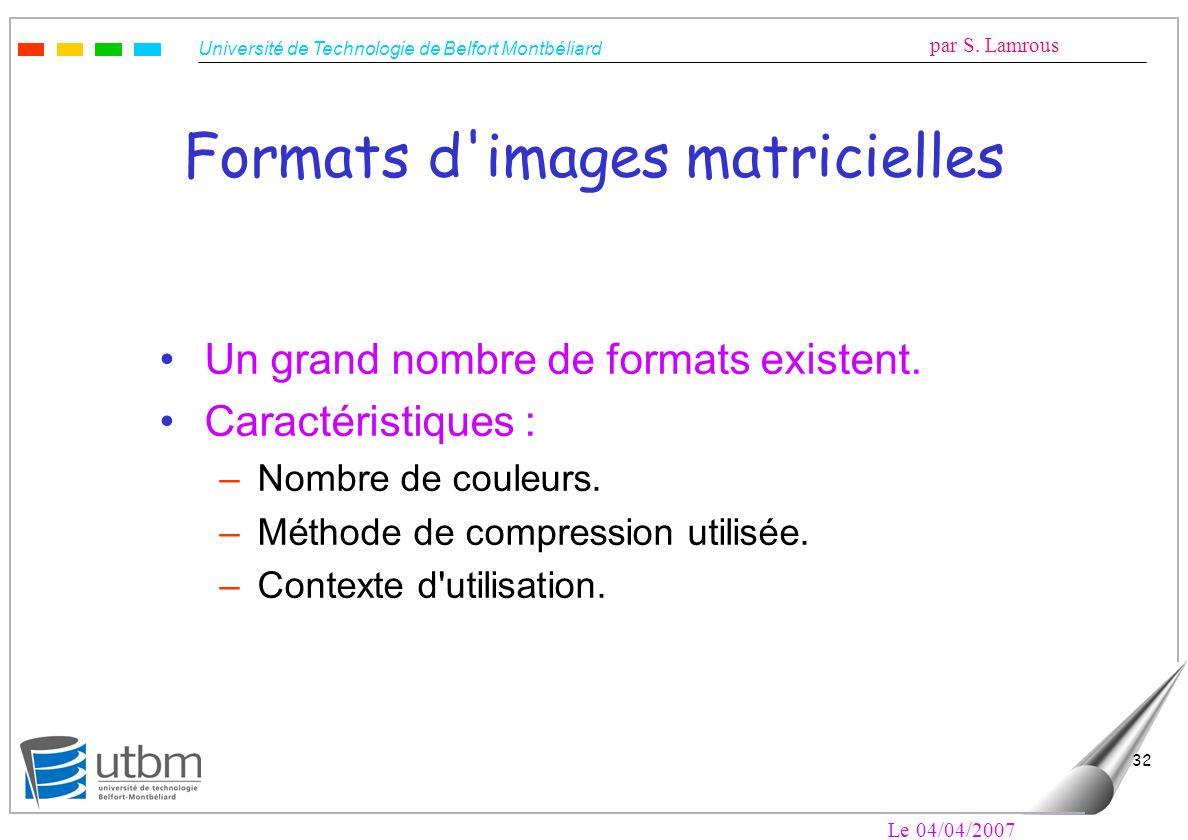Université de Technologie de Belfort Montbéliard par S. Lamrous Le 04/04/2007 32 Formats d'images matricielles Un grand nombre de formats existent. Ca