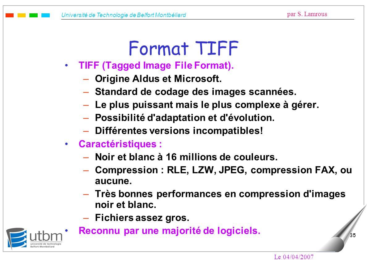 Université de Technologie de Belfort Montbéliard par S. Lamrous Le 04/04/2007 35 Format TIFF TIFF (Tagged Image File Format). –Origine Aldus et Micros