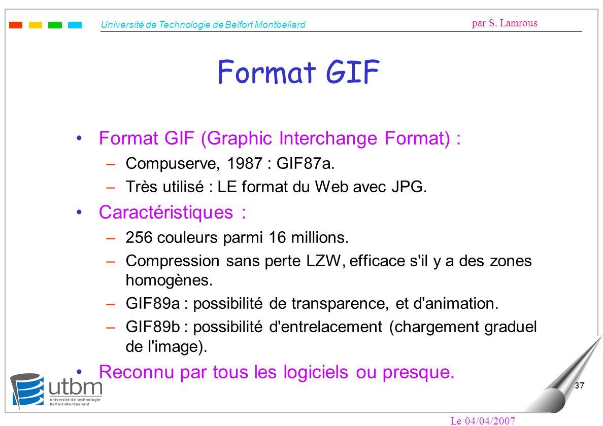 Université de Technologie de Belfort Montbéliard par S. Lamrous Le 04/04/2007 37 Format GIF Format GIF (Graphic Interchange Format) : –Compuserve, 198