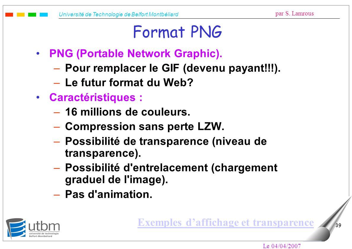 Université de Technologie de Belfort Montbéliard par S. Lamrous Le 04/04/2007 39 Format PNG PNG (Portable Network Graphic). –Pour remplacer le GIF (de