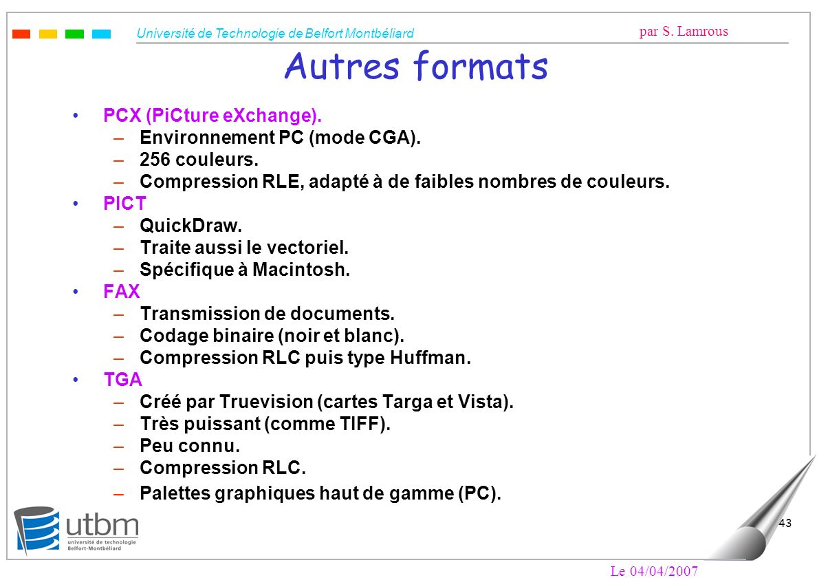 Université de Technologie de Belfort Montbéliard par S. Lamrous Le 04/04/2007 43 Autres formats PCX (PiCture eXchange). –Environnement PC (mode CGA).