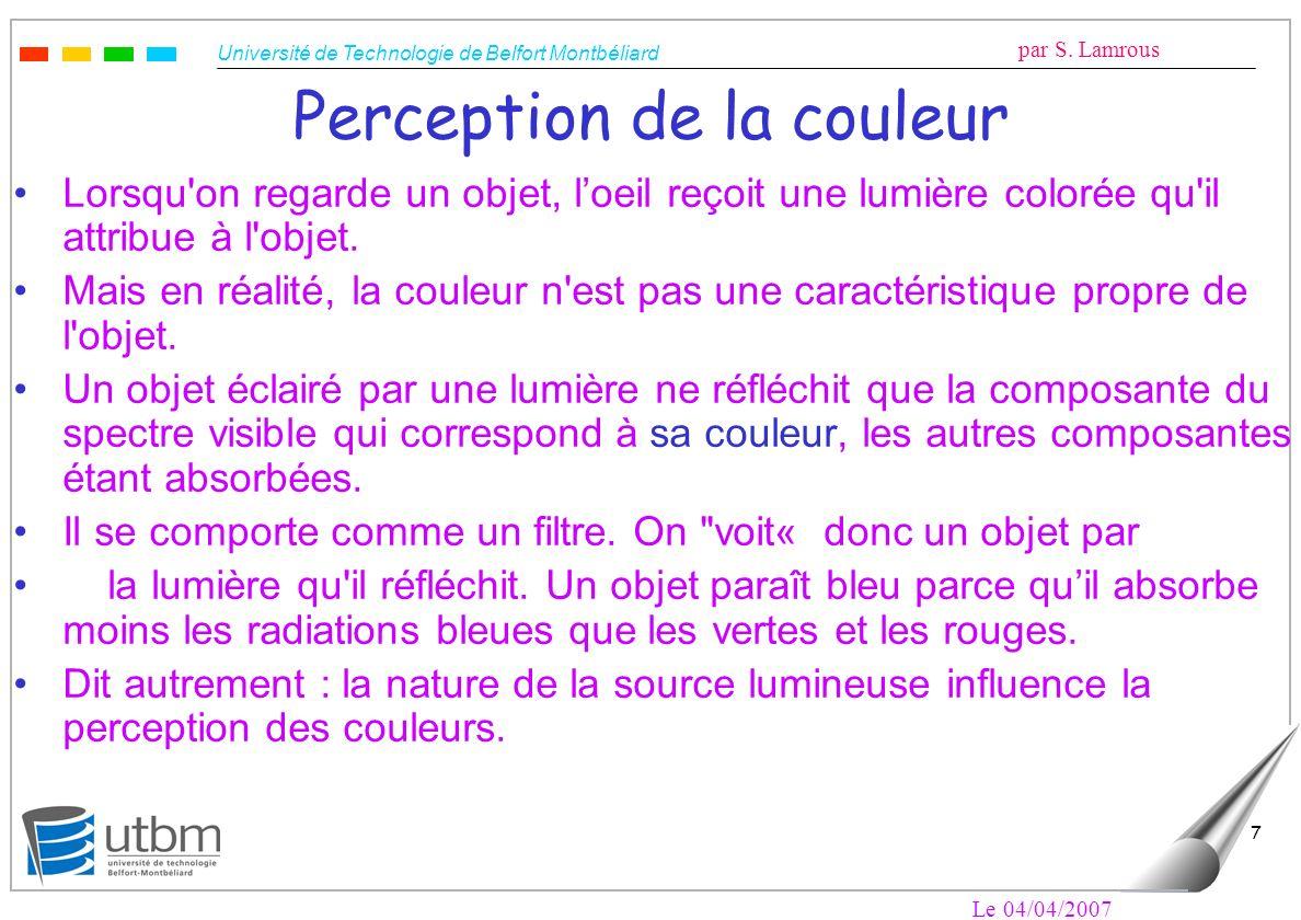Université de Technologie de Belfort Montbéliard par S. Lamrous Le 04/04/2007 7 Perception de la couleur Lorsqu'on regarde un objet, loeil reçoit une