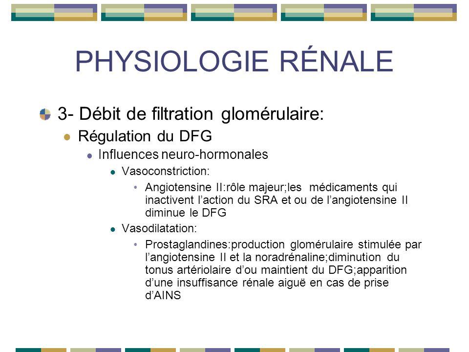 PHYSIOLOGIE RÉNALE 3- Débit de filtration glomérulaire: Régulation du DFG Influences neuro-hormonales Vasoconstriction: Angiotensine II:rôle majeur;les médicaments qui inactivent laction du SRA et ou de langiotensine II diminue le DFG Vasodilatation: Prostaglandines:production glomérulaire stimulée par langiotensine II et la noradrénaline;diminution du tonus artériolaire dou maintient du DFG;apparition dune insuffisance rénale aiguë en cas de prise dAINS