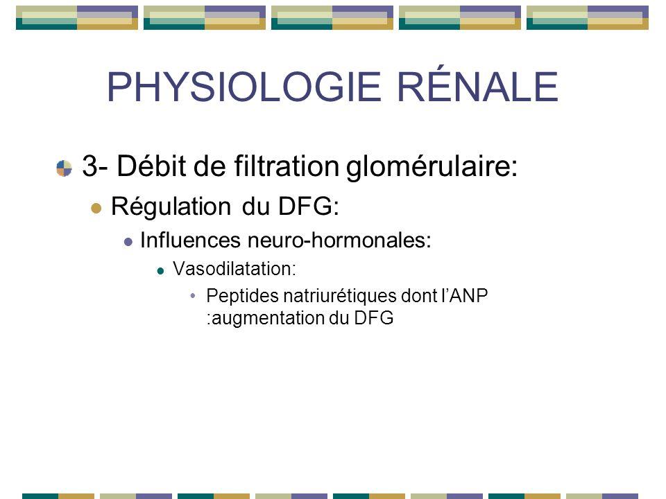 PHYSIOLOGIE RÉNALE 3- Débit de filtration glomérulaire: Régulation du DFG: Influences neuro-hormonales: Vasodilatation: Peptides natriurétiques dont lANP :augmentation du DFG