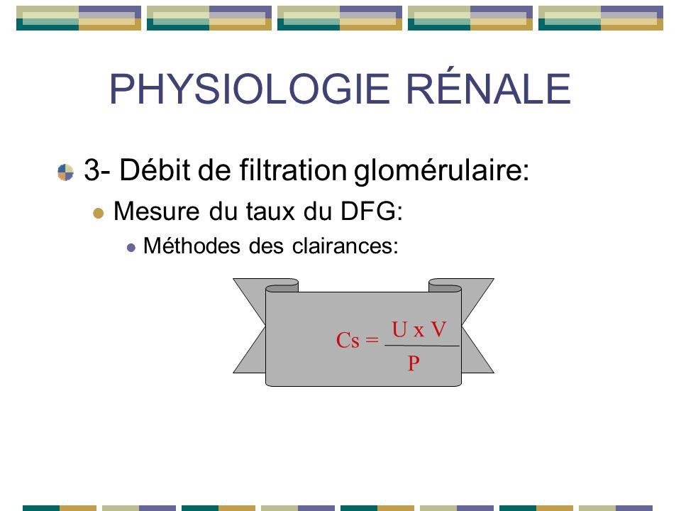 PHYSIOLOGIE RÉNALE 3- Débit de filtration glomérulaire: Mesure du taux du DFG: Méthodes des clairances: Cs = U x V P