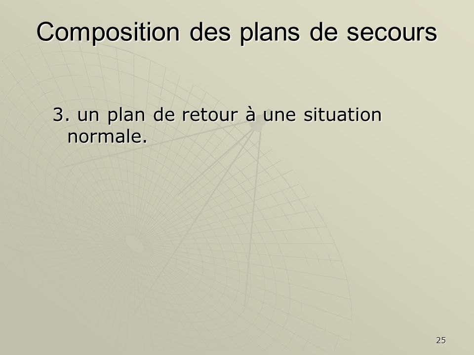 25 3. un plan de retour à une situation normale. Composition des plans de secours