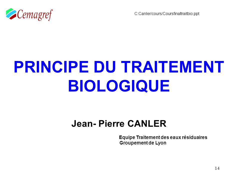 14 PRINCIPE DU TRAITEMENT BIOLOGIQUE Jean- Pierre CANLER Equipe Traitement des eaux résiduaires Groupement de Lyon C:Canler/cours/Coursfinaltraitbio.p