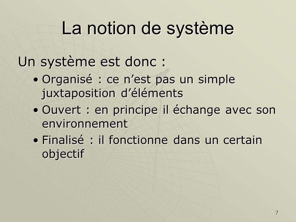 7 La notion de système Un système est donc : Organisé : ce nest pas un simple juxtaposition délémentsOrganisé : ce nest pas un simple juxtaposition dé