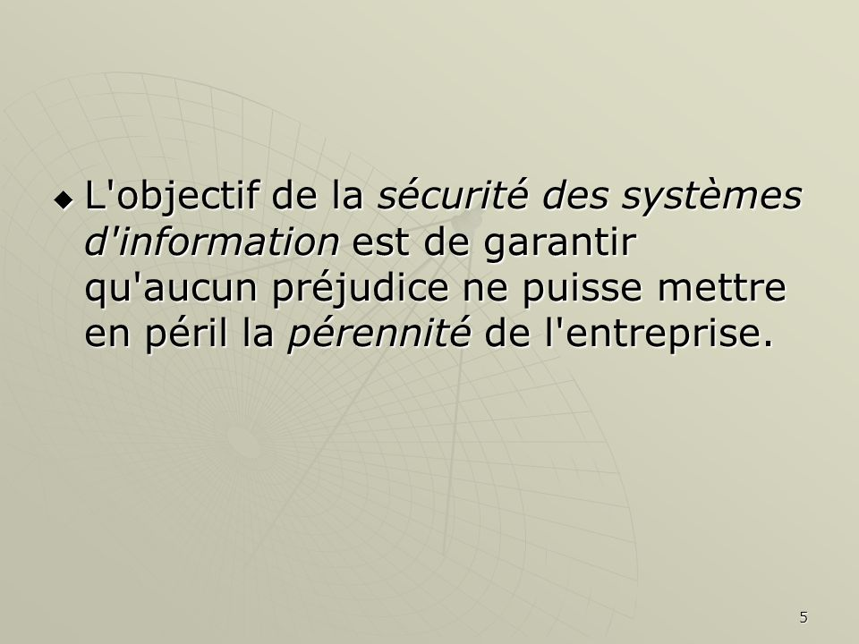 5 L'objectif de la sécurité des systèmes d'information est de garantir qu'aucun préjudice ne puisse mettre en péril la pérennité de l'entreprise. L'ob