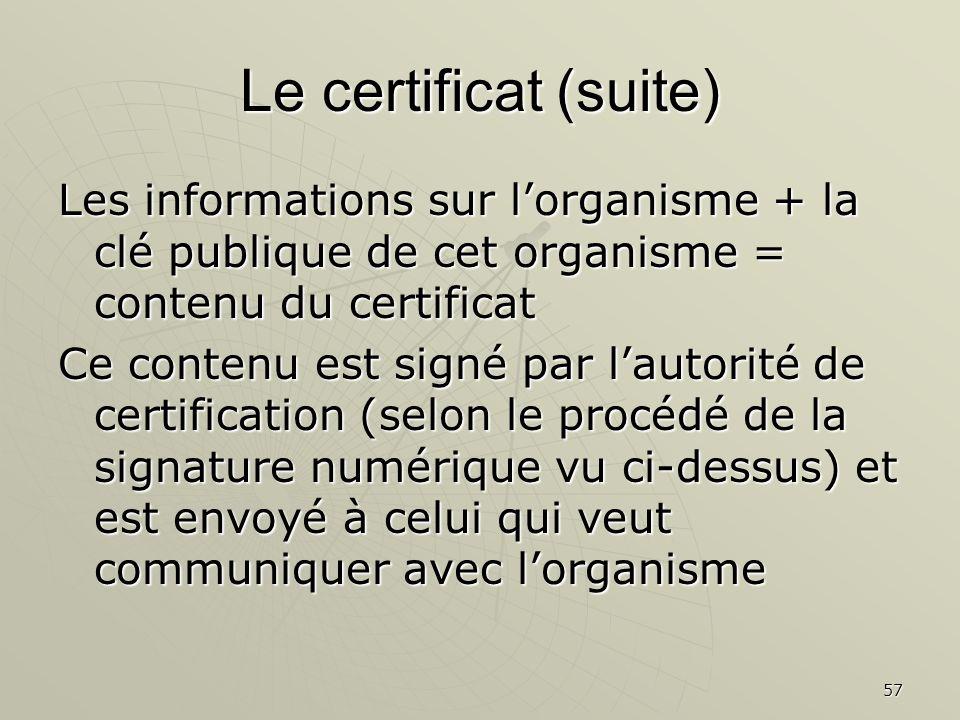 57 Le certificat (suite) Les informations sur lorganisme + la clé publique de cet organisme = contenu du certificat Ce contenu est signé par lautorité de certification (selon le procédé de la signature numérique vu ci-dessus) et est envoyé à celui qui veut communiquer avec lorganisme