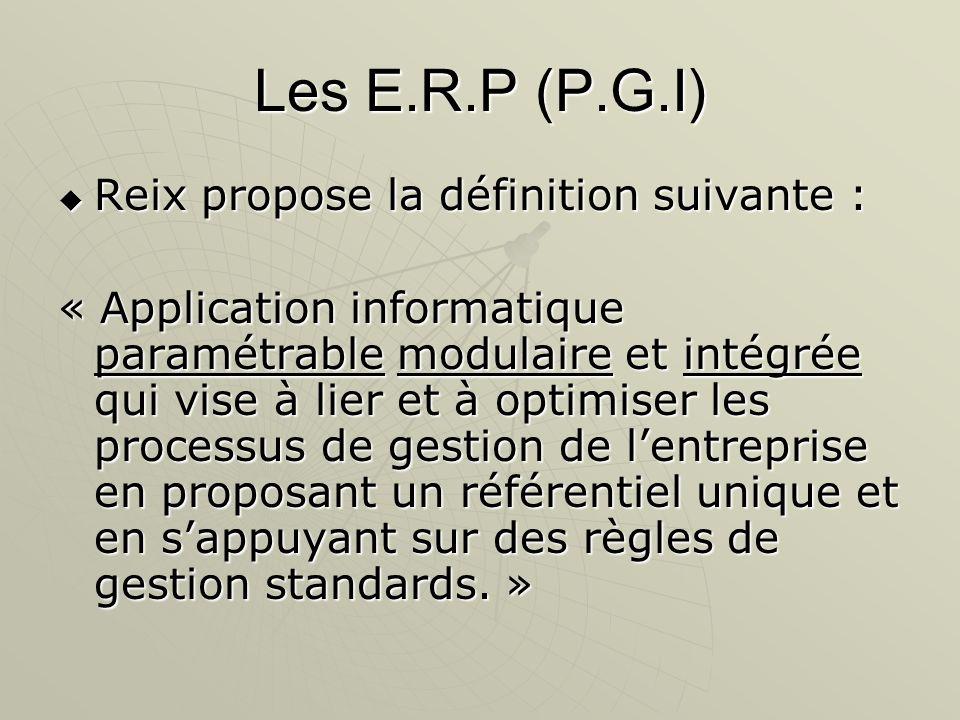 Les E.R.P (P.G.I) Reix propose la définition suivante : Reix propose la définition suivante : « Application informatique paramétrable modulaire et int