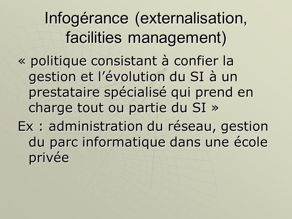Infogérance (externalisation, facilities management) « politique consistant à confier la gestion et lévolution du SI à un prestataire spécialisé qui p