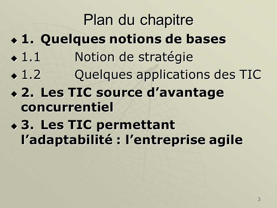 3 Plan du chapitre 1.Quelques notions de bases 1.Quelques notions de bases 1.1 Notion de stratégie 1.1 Notion de stratégie 1.2 Quelques applications des TIC 1.2 Quelques applications des TIC 2.Les TIC source davantage concurrentiel 2.Les TIC source davantage concurrentiel 3.