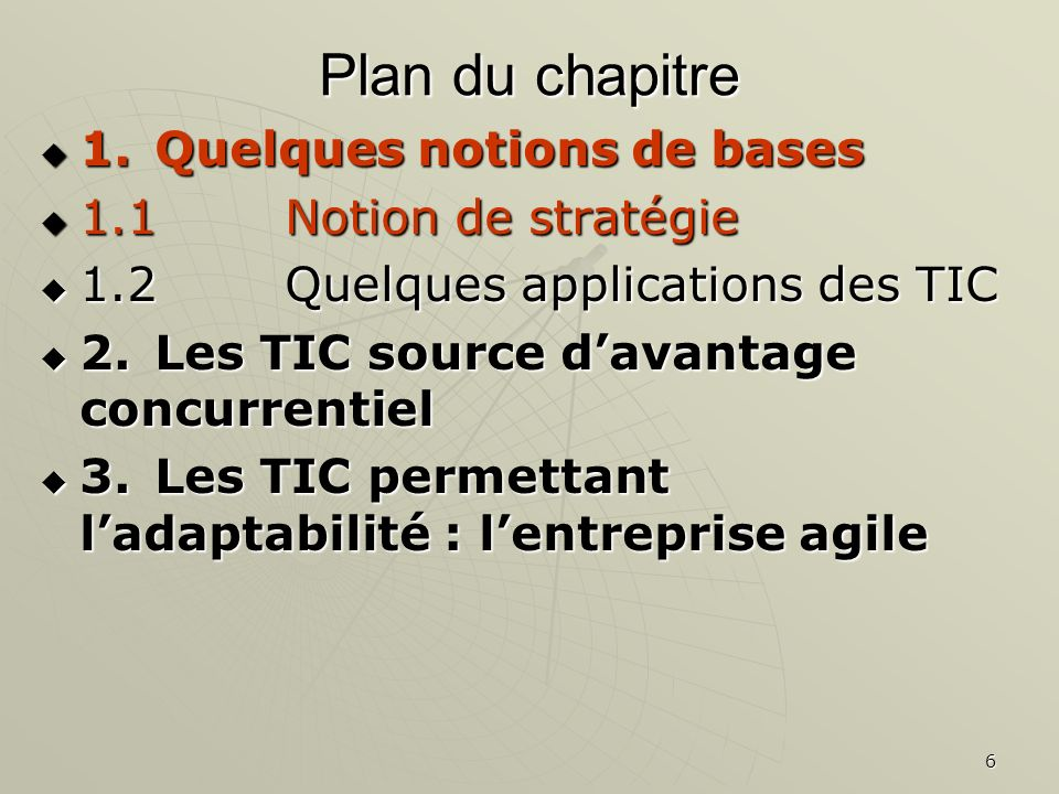 6 Plan du chapitre 1.Quelques notions de bases 1.Quelques notions de bases 1.1 Notion de stratégie 1.1 Notion de stratégie 1.2 Quelques applications des TIC 1.2 Quelques applications des TIC 2.Les TIC source davantage concurrentiel 2.Les TIC source davantage concurrentiel 3.