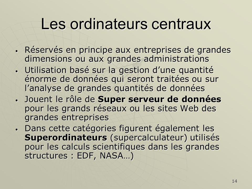 14 Les ordinateurs centraux Réservés en principe aux entreprises de grandes dimensions ou aux grandes administrations Réservés en principe aux entrepr
