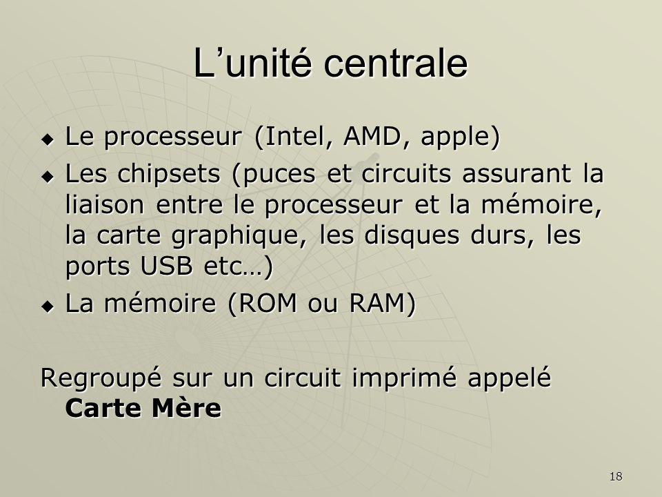 18 Lunité centrale Le processeur (Intel, AMD, apple) Les chipsets (puces et circuits assurant la liaison entre le processeur et la mémoire, la carte g