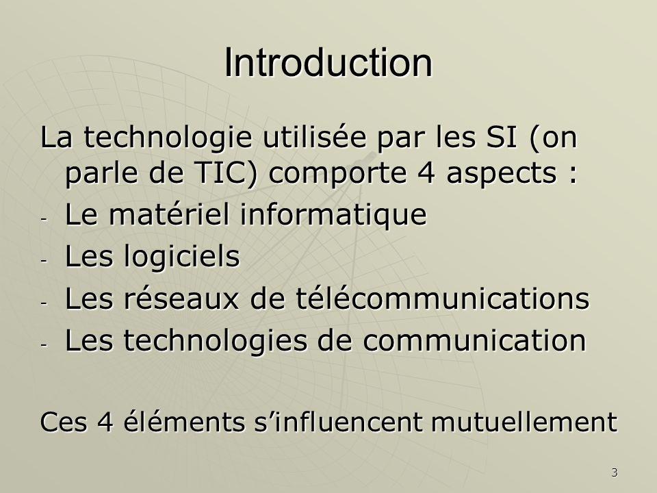 3 Introduction La technologie utilisée par les SI (on parle de TIC) comporte 4 aspects : - Le matériel informatique - Les logiciels - Les réseaux de t