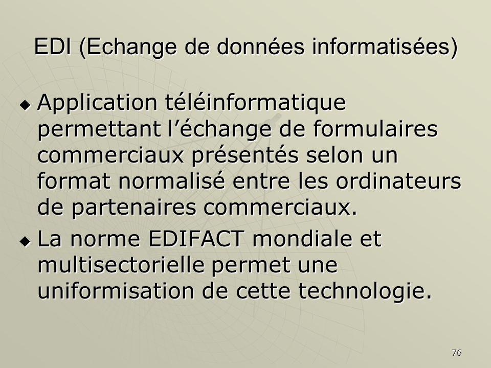 76 EDI (Echange de données informatisées) Application téléinformatique permettant léchange de formulaires commerciaux présentés selon un format normal