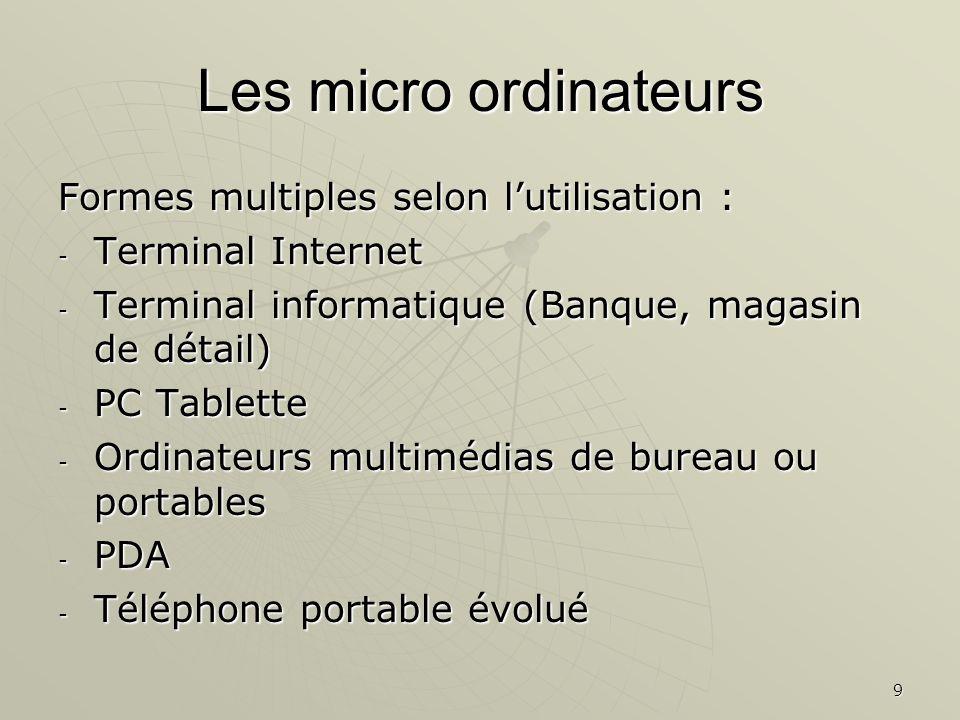9 Les micro ordinateurs Formes multiples selon lutilisation : - Terminal Internet - Terminal informatique (Banque, magasin de détail) - PC Tablette -
