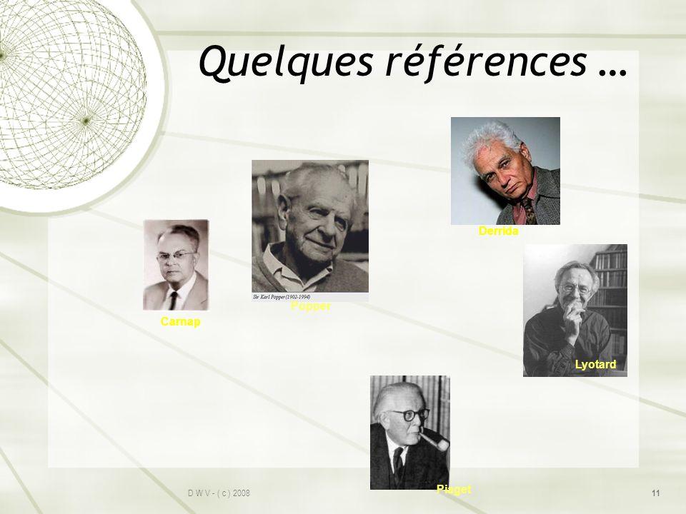 Quelques références … D W V - ( c ) 2008 11 Popper Derrida Lyotard Carnap Piaget