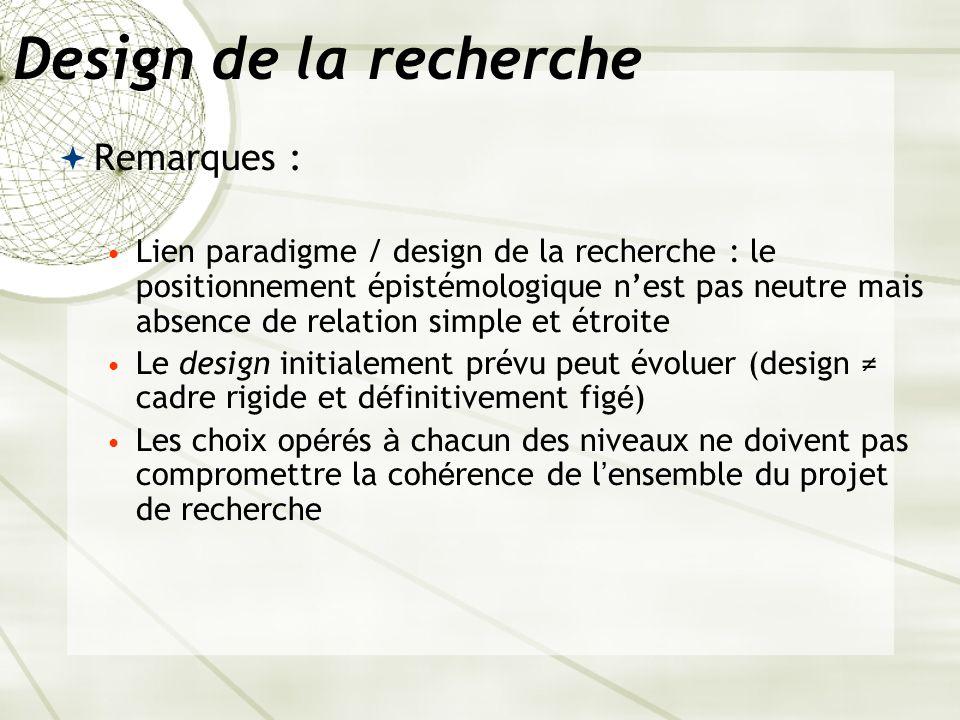 Design de la recherche Remarques : Lien paradigme / design de la recherche : le positionnement épistémologique nest pas neutre mais absence de relatio