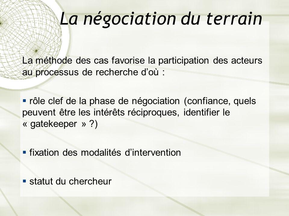 La négociation du terrain La méthode des cas favorise la participation des acteurs au processus de recherche doù : rôle clef de la phase de négociatio