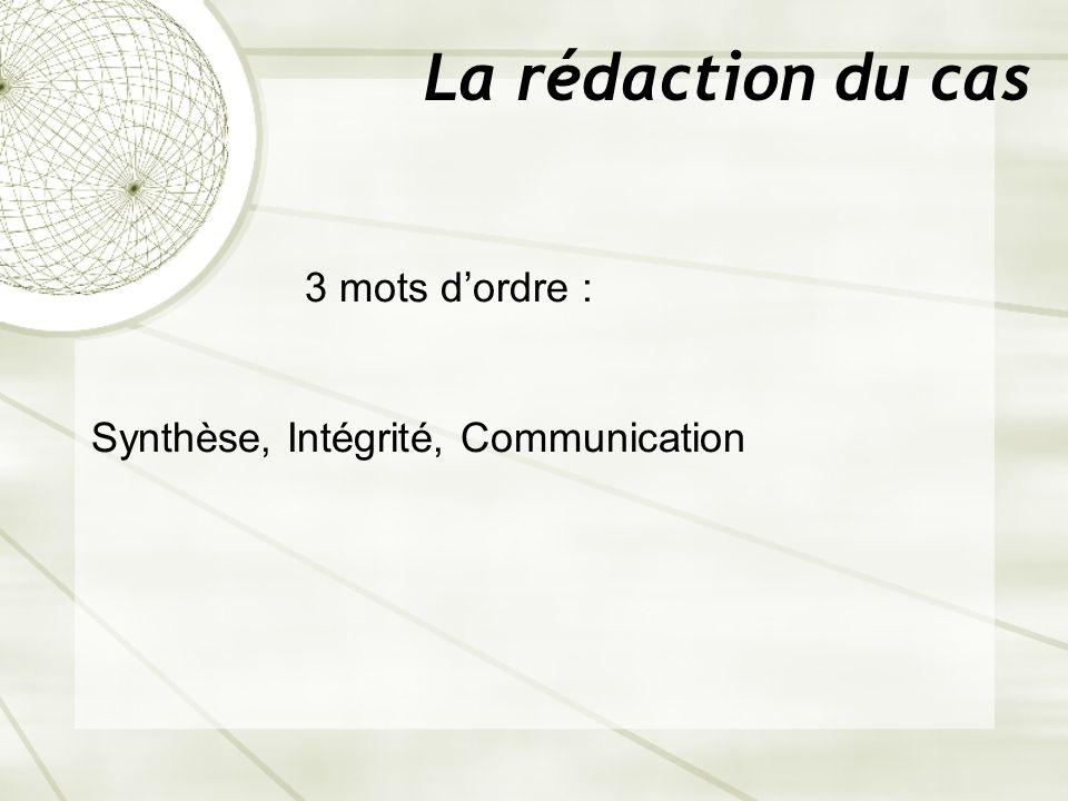 La rédaction du cas 3 mots dordre : Synthèse, Intégrité, Communication