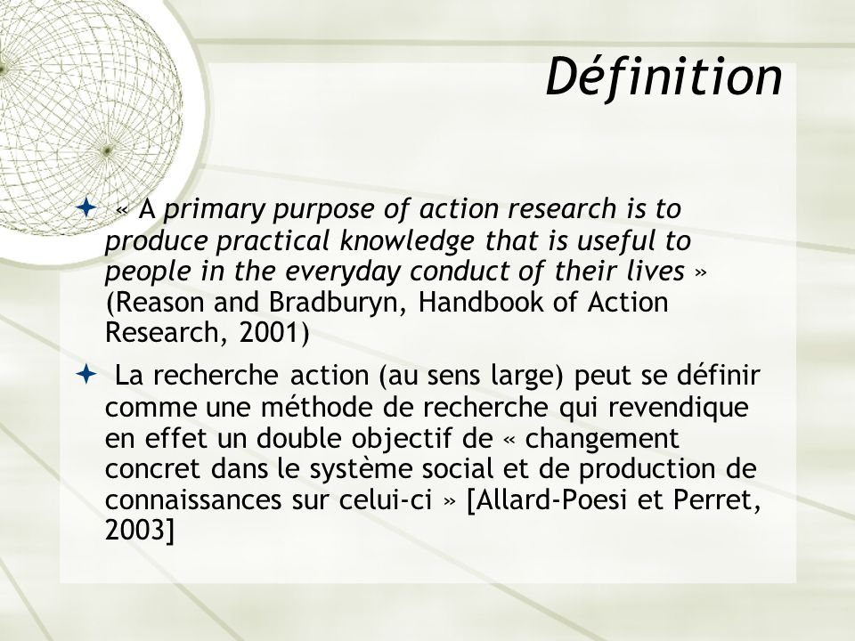 Définition « A primary purpose of action research is to produce practical knowledge that is useful to people in the everyday conduct of their lives »