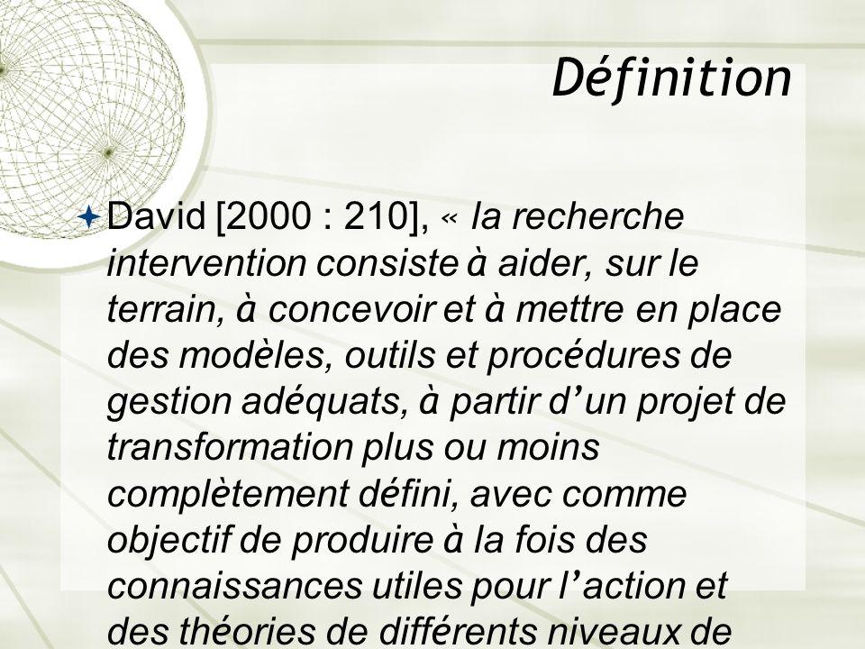 Définition David [2000 : 210], « la recherche intervention consiste à aider, sur le terrain, à concevoir et à mettre en place des mod è les, outils et