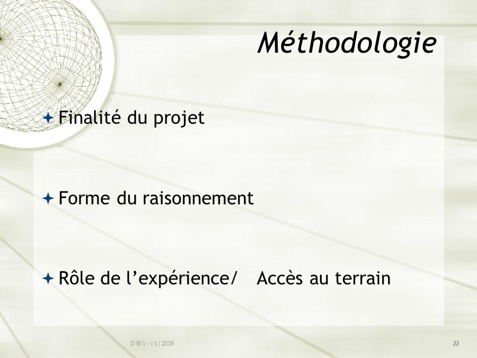 Méthodologie Finalité du projet Forme du raisonnement Rôle de lexpérience/ Accès au terrain D W V - ( c ) 2008 22