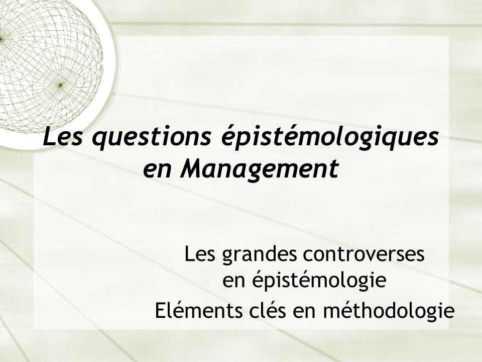 Les questions épistémologiques en Management Les grandes controverses en épistémologie Eléments clés en méthodologie