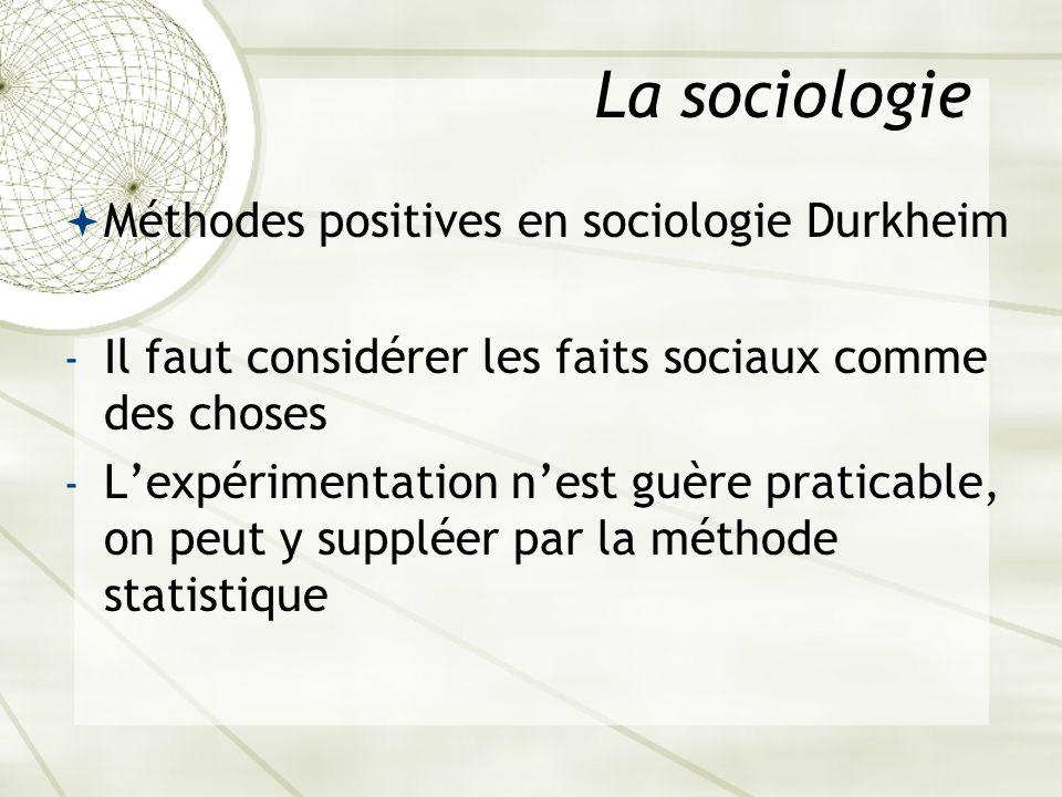 La sociologie Méthodes positives en sociologie Durkheim - Il faut considérer les faits sociaux comme des choses - Lexpérimentation nest guère praticab