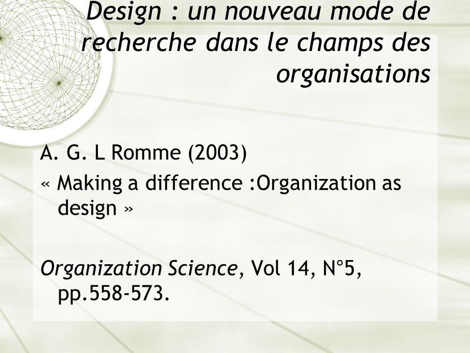 Design : un nouveau mode de recherche dans le champs des organisations A. G. L Romme (2003) « Making a difference :Organization as design » Organizati