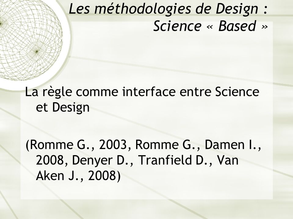 Les méthodologies de Design : Science « Based » La règle comme interface entre Science et Design (Romme G., 2003, Romme G., Damen I., 2008, Denyer D.,