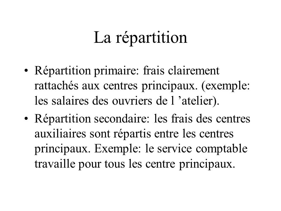 La répartition Répartition primaire: frais clairement rattachés aux centres principaux. (exemple: les salaires des ouvriers de l atelier). Répartition