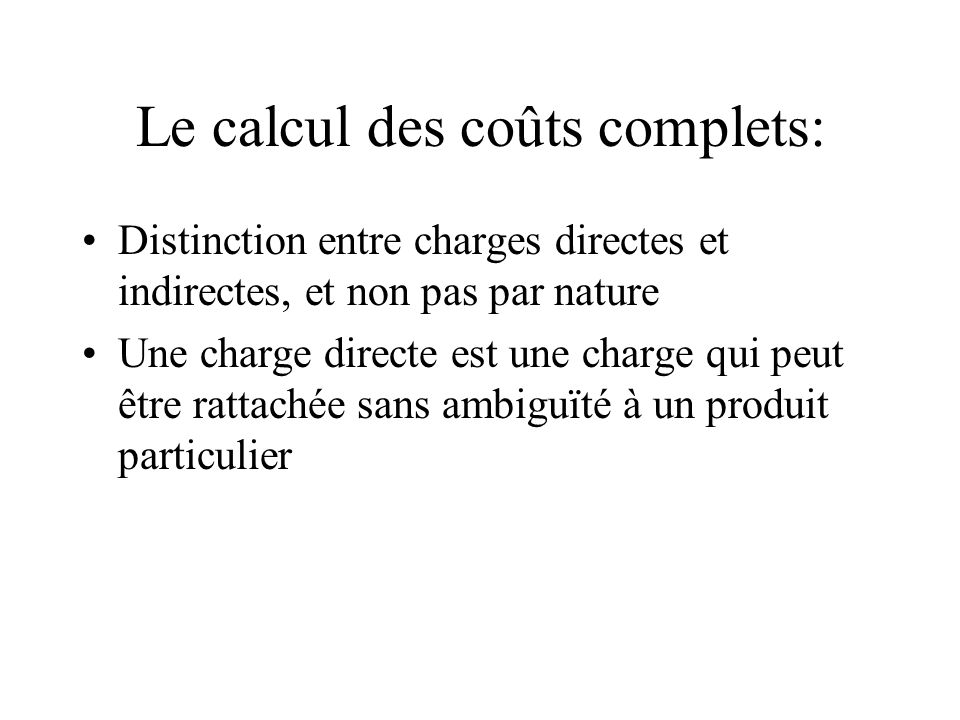 Le calcul des coûts complets: Distinction entre charges directes et indirectes, et non pas par nature Une charge directe est une charge qui peut être