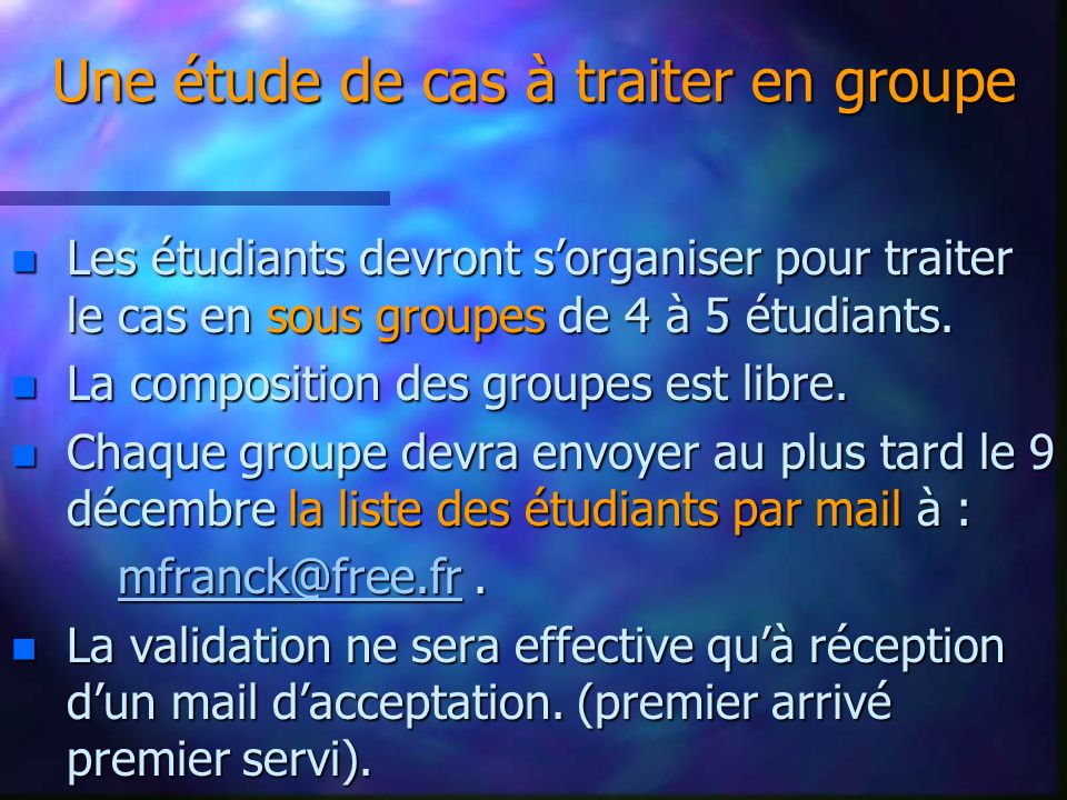 Une étude de cas à traiter en groupe Une étude de cas à traiter en groupe n Les étudiants devront sorganiser pour traiter le cas en sous groupes de 4 à 5 étudiants.