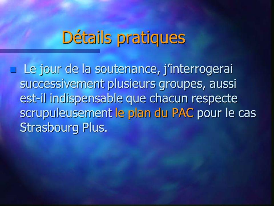 Détails pratiques n Le jour de la soutenance, jinterrogerai successivement plusieurs groupes, aussi est-il indispensable que chacun respecte scrupuleusement le plan du PAC pour le cas Strasbourg Plus.