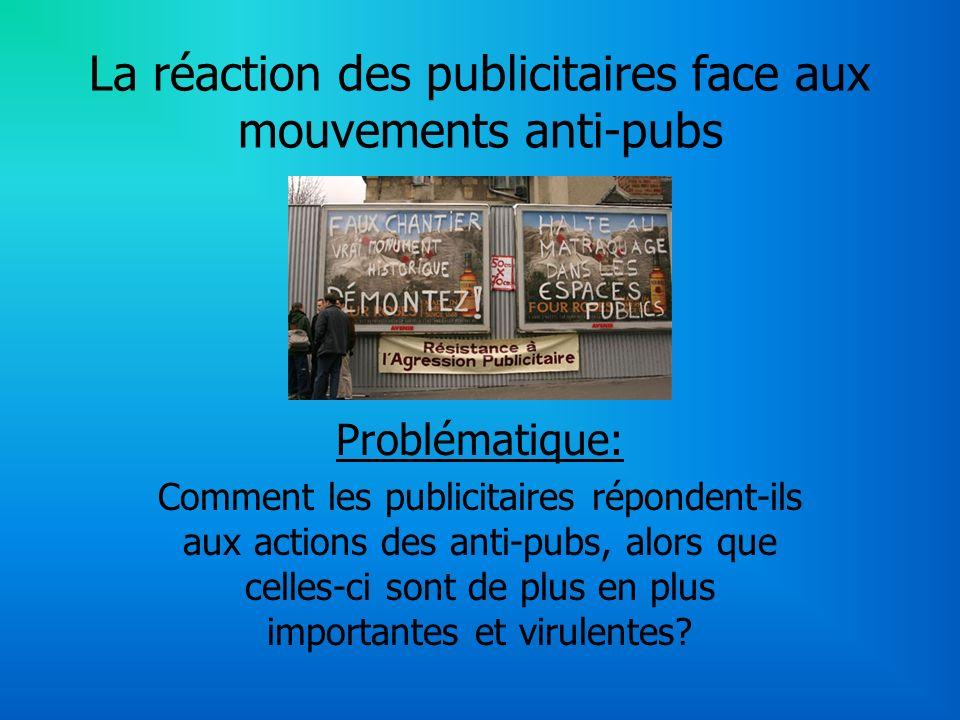 La réaction des publicitaires face aux mouvements anti-pubs Problématique: Comment les publicitaires répondent-ils aux actions des anti-pubs, alors que celles-ci sont de plus en plus importantes et virulentes?