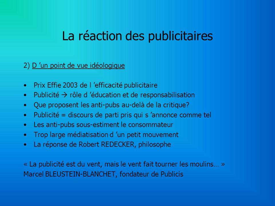 La réaction des publicitaires 2) D un point de vue idéologique Prix Effie 2003 de l efficacité publicitaire Publicité rôle d éducation et de responsabilisation Que proposent les anti-pubs au-delà de la critique.
