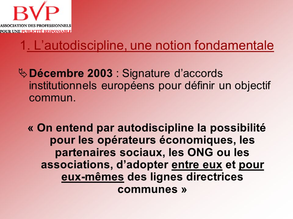 1. Lautodiscipline, une notion fondamentale Décembre 2003 : Signature daccords institutionnels européens pour définir un objectif commun. « On entend